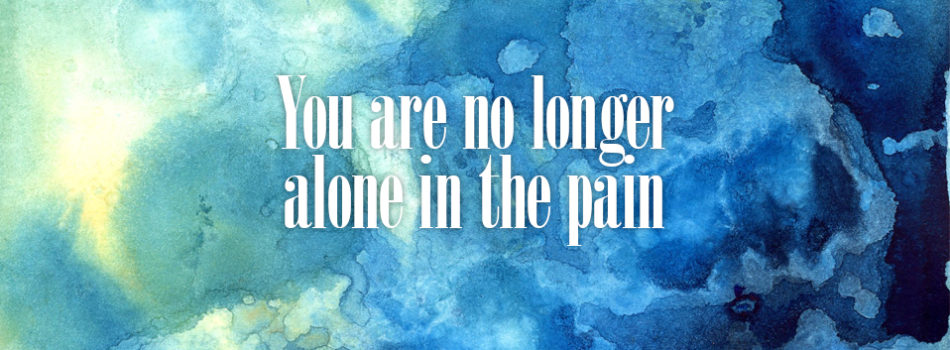 You are no longer alone in the pain